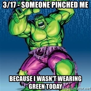 Hulk - 3/17 - Someone pinched me Because I wasn't wearing green today