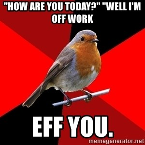 """Retail Robin - """"How are you today?"""" """"Well I'm off work eff you."""