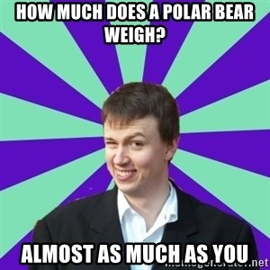 Pick Up Perv - how much does a polar bear weigh? almost as much as you