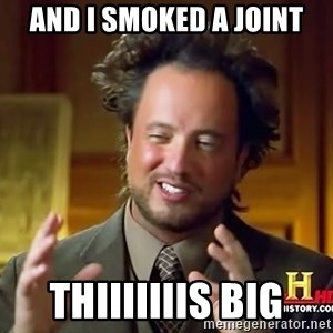 Ancient Aliens - And I smoked a joint Thiiiiiiis Big