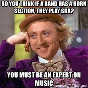 Willy Wonka - So You Think If A Band Has A Horn Section, They Play Ska? You Must Be An Expert On Music