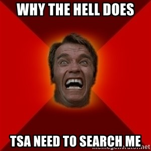 Angry Arnold - why the hell does TSa need to search me