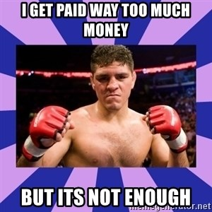Nick Diaz - i get paid way too much money but its not enough
