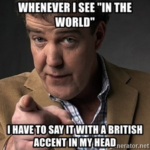 """Jeremy Clarkson - Whenever I see """"In the world"""" I have to say it with a british accent in my head"""