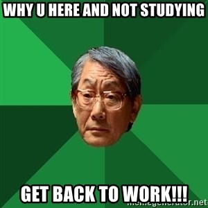 High Expectations Asian Father - why u here and not studying get back to work!!!