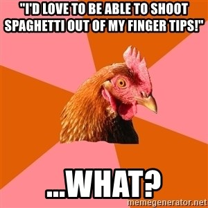 "Anti Joke Chicken - ""I'd love to be able to shoot SPAGHETTI out of my finger tips!"" ...what?"