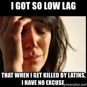 First World Problems - i got so low lag that when i get killed by latins, i have no excuse.