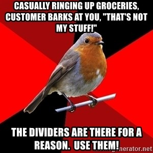 "Retail Robin - Casually ringing up groceries, customer barks at you, ""that's not my stuff!"" The dividers are there for a reason.  use them!"