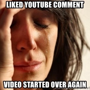 First World Problems - Liked youtube comment video started over again