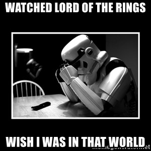 Sad Trooper - watched lord of the rings wish i was in that world
