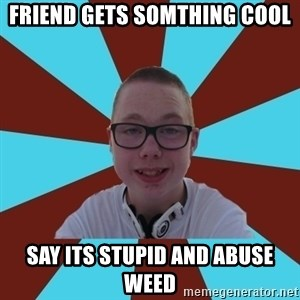 Tamas Weed Abuser - Friend gets somthing cool say its stupid and abuse weed