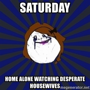 Forever Alone Girl - Saturday Home alone watching desperate housewives
