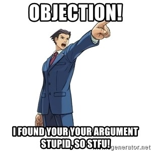 OBJECTION - OBJECTION! I FOUND YOUR YOUR ARGUMENT STUPID, SO STFU!