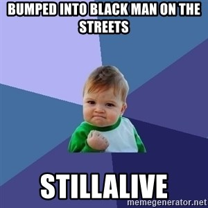 Success Kid - bumped into black man on the streets stillalive