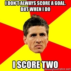 Fernando Torres Bitchface - I don't always score a goal. But when I do I score two