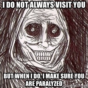 Never alone ghost - I do not always visit you But when I do, I make sure you are paralyzed