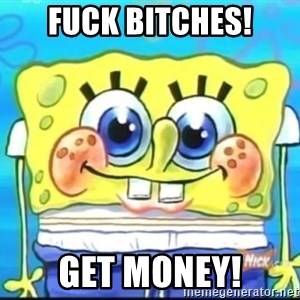 Epic Spongebob Face - Fuck bitches! get money!