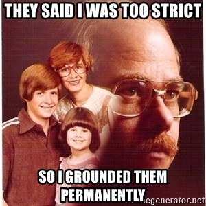 Vengeance Dad - They saId I was too strict So I grounded them Permanently