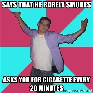 Douchebag Roommate - says that he barely smokes asks you for cigarette every 20 minutes