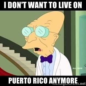 I dont want to live on this planet - I DON'T WANT TO LIVE ON PUERTO RICO ANYMORE