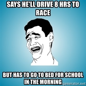 Laughing Man - Says he'll drive 8 hrs to race but has to go to bed for school in the morning