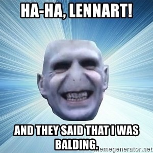 vold - HA-HA, Lennart! And theY said that I was Balding.
