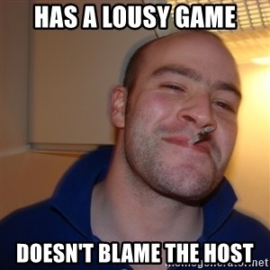 Good Guy Greg - has a lousy game doesn't blame the host
