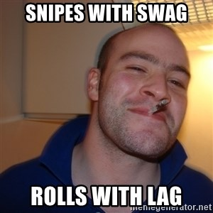 Good Guy Greg - snipes with swag rolls with lag