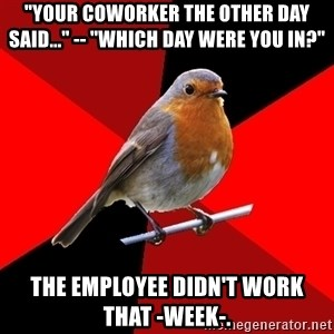 """Retail Robin - """"Your coworker the other day said..."""" -- """"which day were you in?"""" The employee didn't work that -week-."""