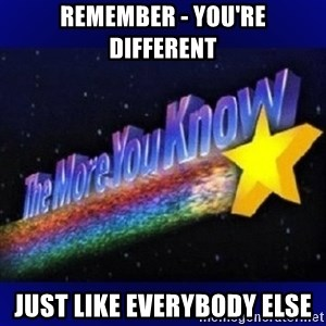 The more you know - Remember - You're different Just like everybody else