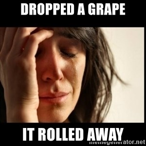 First World Problems - dropped a grape it rolled away
