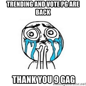 crying - trending and vote pg are back  thank you 9 gag