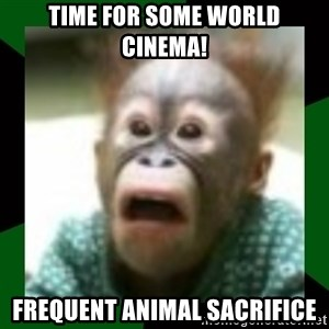 FattDaddyInc - Time for some world cinema! Frequent animal sacrifice