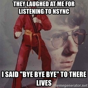 """PTSD Karate Kyle - they laughed at me for listening to nsync i said """"bye bye bye"""" to there lives"""