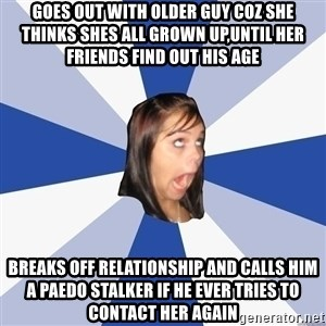 Annoying Facebook Girl - goes out with older guy coz she thinks shes all grown up,until her friends find out his age breaks off relationship and calls him a paedo stalker if he ever tries to contact her again