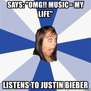 """Annoying Facebook Girl - says: """"OMG!! MUSIC= MY LIFE""""  Listens to justin Bieber"""
