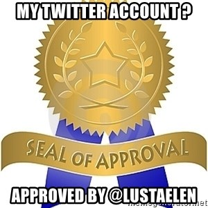 Seal Of Approval - My Twitter account ? Approved by @lustaelen