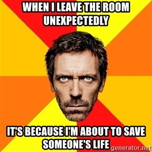 Diagnostic House - WHEN I LEAVE THE ROOM UNEXPECTEDLY IT'S BECAUSE I'M ABOUT TO SAVE SOMEONE'S LIFE