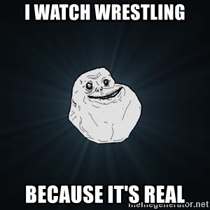 Forever Alone - i watch wrestling because it's real