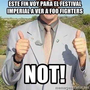 borat - Este fin voy para el festival imperial a ver a foo fighters not!