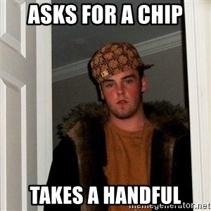 Scumbag Steve - asks for a chip  takes a handful