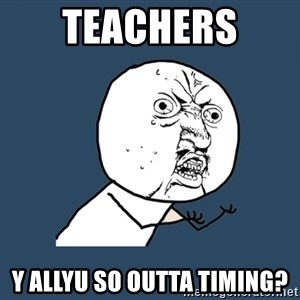 Y U No - teachers  y allyu so outta timing?