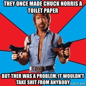 Chuck Norris  - they once made Chuck Norris a toilet paper but ther was a problem, it wouldn't take shit from anybody