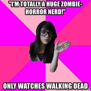"Idiot Nerd Girl - ""I'm totally a huge Zombie-horror nerd!"" Only watches Walking Dead"