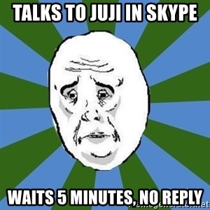okay - talks to juji in skype waits 5 minutes, no reply