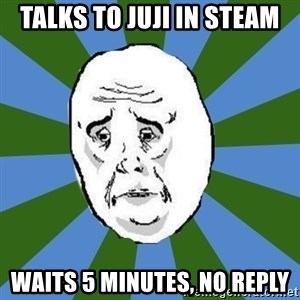 okay - talks to juji in steam waits 5 minutes, no reply