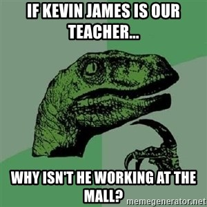 Philosoraptor - If kevin james is our teacher... why isn't he working at the mall?