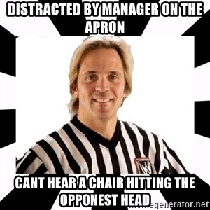 WWE referee - distracted by manager on the apron cant hear a chair hitting the opponest head