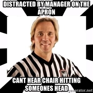 WWE referee - distracted by manager on the apron cant hear chair hitting someones head