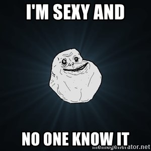Forever Alone - i'm sexy and no one know it